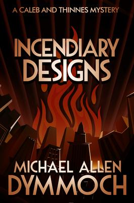 Incendiary Designs: A Caleb & Thinnes Mystery by Michael Allen Dymmoch