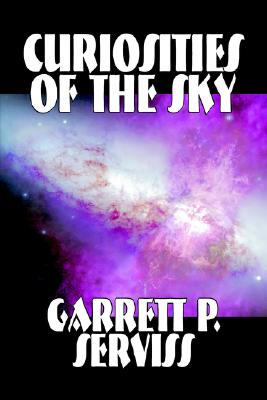 Curiosities of the Sky by Garrett P. Serviss, Science, Astronomy by Garrett P. Serviss