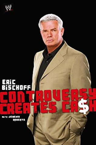 Controversy Creates Cash by Jeremy Roberts, Eric Bischoff