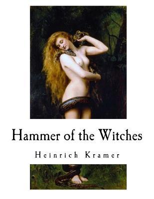 Hammer of the Witches: Malleus Maleficarum by Henricus Institoris, Heinrich Kramer