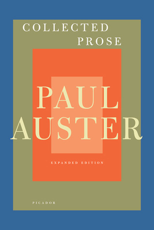 Collected Prose: Autobiographical Writings, True Stories, Critical Essays, Prefaces, Collaborations with Artists, and Interviews by Paul Auster