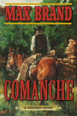 Comanche: A Western Story by Max Brand