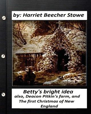 Betty's bright idea.by: Harriet Beecher Stowe (Illustrated): also, Deacon Pitkin's farm, and The first Christmas of New England by Harriet Beecher Stowe