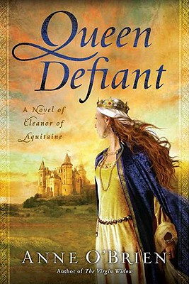 Queen Defiant: A Novel of Eleanor of Aquitaine by Anne O'Brien
