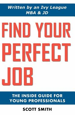 Find Your Perfect Job: The Inside Guide for Young Professionals by Scott Smith