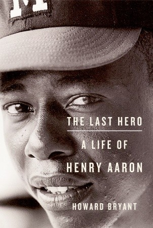 The Last Hero: A Life of Henry Aaron by Howard Bryant
