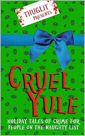 Cruel Yule: Holiday Tales of Crime for People on the Naughty List by Jen Conley, Rob Hart, Thomas Pluck, Jordan Harper, Angel Colon, Todd Robinson, Johnny Shaw, Hilary Davidson, Terrence McCauley, Ed Kurtz