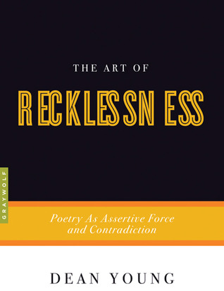 The Art of Recklessness: Poetry as Assertive Force and Contradiction by Dean Young