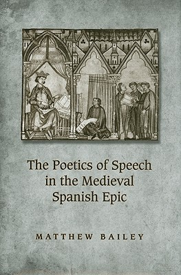 The Poetics of Speech in the Medieval Spanish Epic by Matthew Bailey