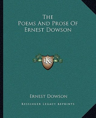 The Poems and Prose of Ernest Dowson by Ernest Dowson