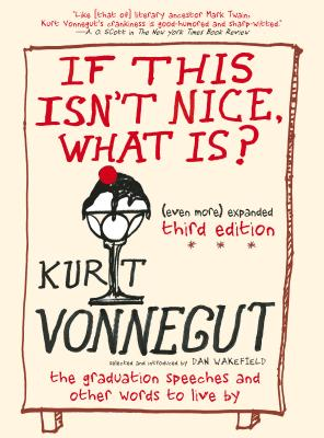 If This Isn't Nice, What Is? (Even More) Expanded Third Edition: The Graduation Speeches and Other Words to Live By by Dan Wakefield, Kurt Vonnegut Jr.