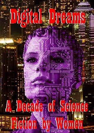 Digital Dreams: A Decade of Science Fiction by Women by Kim Lakin-Smith, Lauren Beukes, Una McCormack, Jaine Fenn, Tricia Sullivan, Justina Robson, Pat Cadigan, E.J. Swift, Ian Whates, Nina Allan