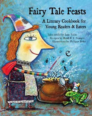 Fairy Tale Feasts: A Literary Cookbook for Young Readers and Eaters by Jane Yolen, Heidi E.Y. Stemple, Philippe Béha