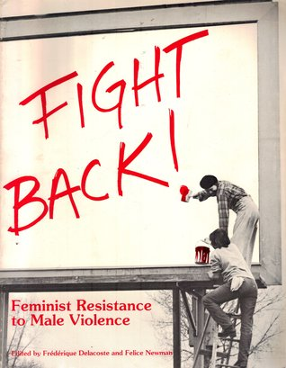 Fight Back: Feminist Resistance to Male Violence by Denslow Tregarthen Brown, Susan Schechter, Women's Pentagon Action, Anne Pride, Susan Ribner, Karen Clark, Michaele Uccella, Janet Howard, The Preying Mantis Women's Brigade, Marcia Womongold, Shell Wildwomoon, Kitty Genovese Women's Project, Michelle Harrison, Combahee River Collective, Barbara Hart, Juanita Thomas, Rita Silk-Nauni, Arelene Sen, Nadia Telsey, Hilda Hidalgo, Stella Dawson, Wendy Stevens, Kric Cottom, Barbara Margolies, Rita Frenzel, Nikki Craft, Mary-Linn Hughes, Linda Gryczan, Felice Newman, Judith Katz, Olga Nada, Mary Haviland, Julia Penelope, Pamela Johnston, Tacie Dejanikus, Mariana Romo-Carmona, Frederique Delacoste, Kelly Hilton, Melanie Kaye, Judith McDaniel, Audre Lorde, Kate Moos, Donna Allegra, D.A. Clarke, Pam McAllister, Rose Mesec, Christine Wade, Suzanne Lacy, Leslie Labowitz, Sary Guinier, Lois Ahrens, Barbara Smith, Park Slope Safe Homes Project, Susan Madden, Thrace Sidney Spinster, Pat James