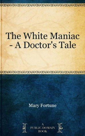 The White Maniac - A Doctor's Tale by Mary Fortune