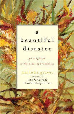 A Beautiful Disaster: Finding Hope in the Midst of Brokenness by John Ortberg, Marlena Graves, Laura Ortberg Turner