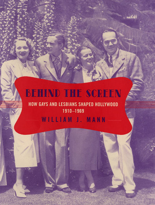 Behind the Screen: How Gays and Lesbians Shaped Hollywood, 1910-1969 by William J. Mann