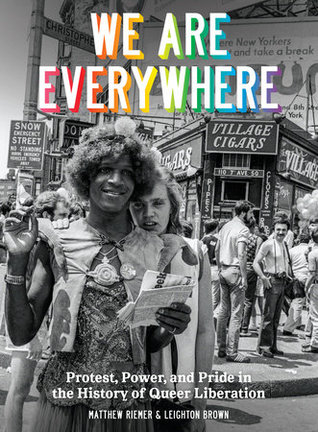 We Are Everywhere: Protest, Power, and Pride In The History of Queer Liberation by Matthew Riemer, Leighton Brown