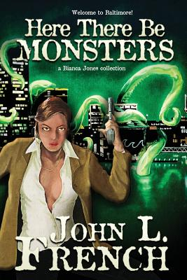 Here There Be Monsters: A Bianca Jones Collection by John L. French