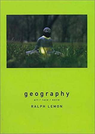 Geography: Art, Race, Exile by Ralph Lemon, Ann Daly