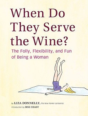 When Do They Serve the Wine?: The Folly, Flexibility, and Fun of Being a Woman by Liza Donnelly