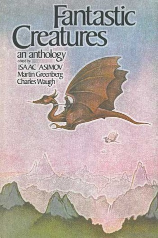 Fantastic Creatures: An Anthology of Fantasy and Science Fiction by Martin Harry Greenberg, Isaac Asimov, Charles G. Waugh