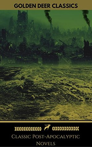 Classic Post-Apocalyptic Novels: The Time Machine, The War Of The Worlds, The Last Man, The Scarlet Plague, After London by Jack London, Mary Wollstonecraft Shelley, John Richard Jefferies, H.G. Wells