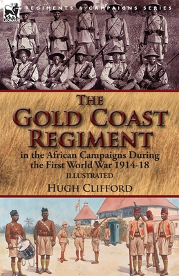 The Gold Coast Regiment in the African Campaigns During the First World War 1914-18 by Hugh Clifford