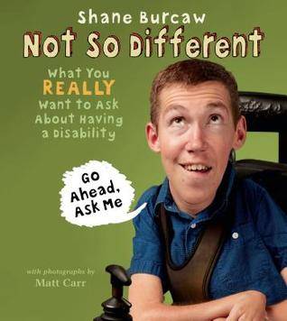 Not So Different: What You Really Want to Ask About Having a Disability by Shane Burcaw, Matt Carr