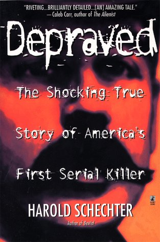 Depraved: The Shocking True Story Of America's First Serial Killer by Harold Schechter