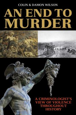 An End to Murder: A Criminologist's View of Violence Throughout History by Colin Wilson, Damon Wilson