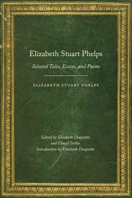 Elizabeth Stuart Phelps: Selected Tales, Essays, and Poems by Elizabeth Stuart Phelps